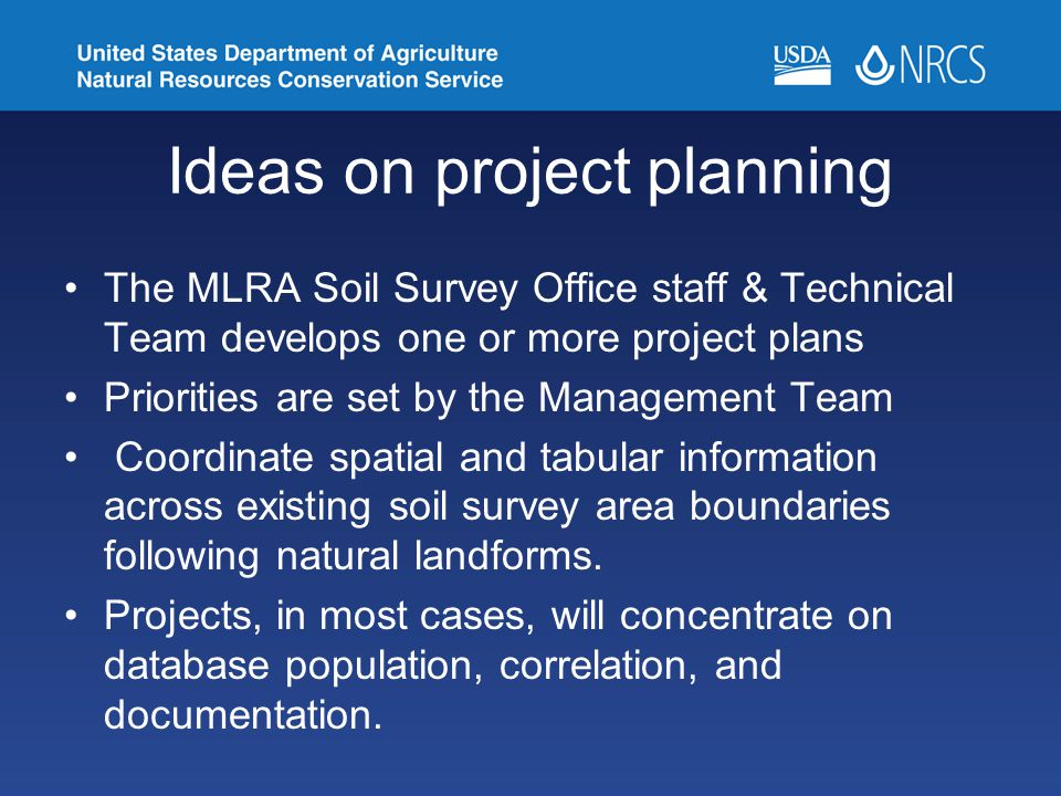 Ideas on project planning The MLRA Soil Survey Office staff & Technical Team develops one or more project plans Priorities are set by the Management Team Coordinate spatial and tabular information across existing soil survey area boundaries following natural landforms.