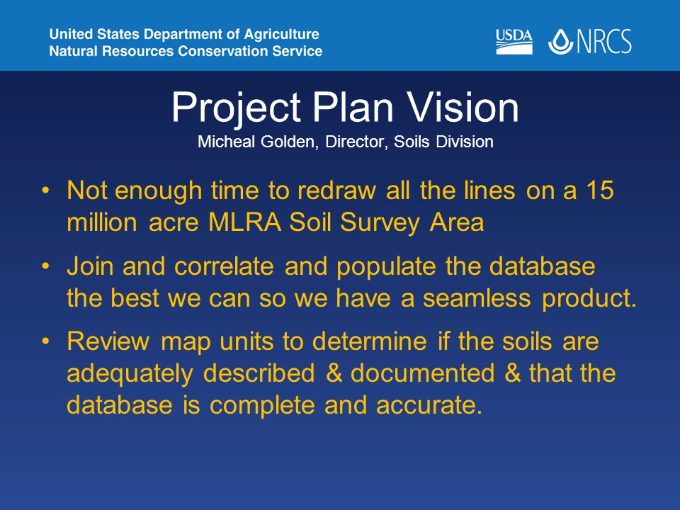 Project Plan Vision Micheal Golden, Director, Soils Division Not enough time to redraw all the lines on a 15 million acre MLRA Soil Survey Area Join and correlate and populate the database the best we can so we have a seamless product.