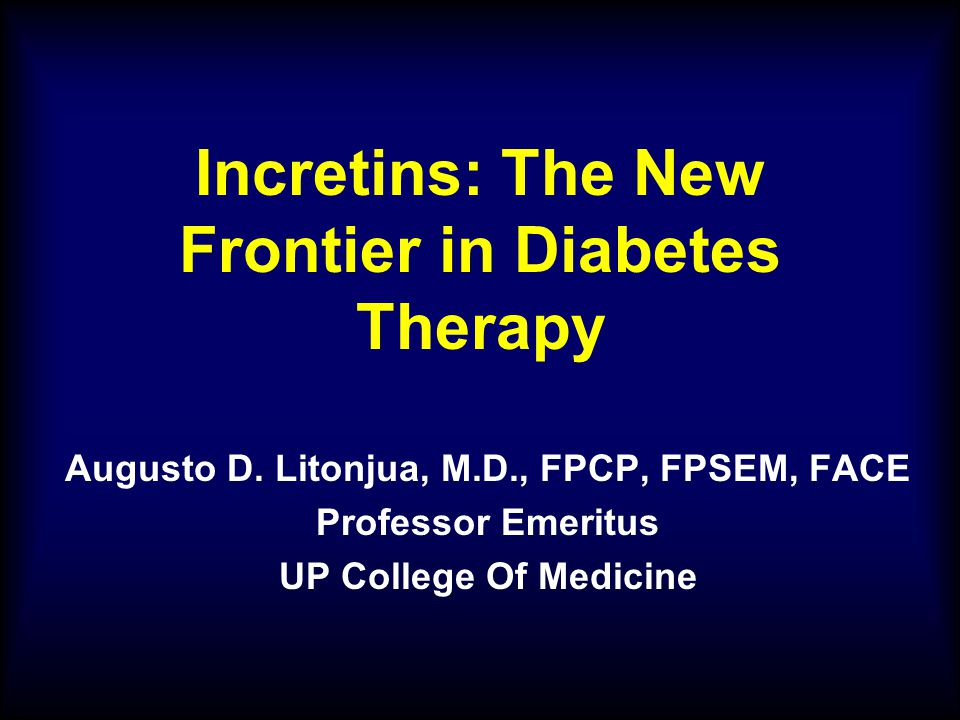 Incretins: The New Frontier in Diabetes Therapy Augusto D. Litonjua, M.D., FPCP, FPSEM, FACE Professor Emeritus UP College Of Medicine