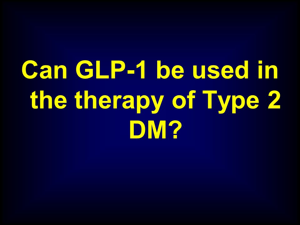 Can GLP-1 be used in the therapy of Type 2 DM?