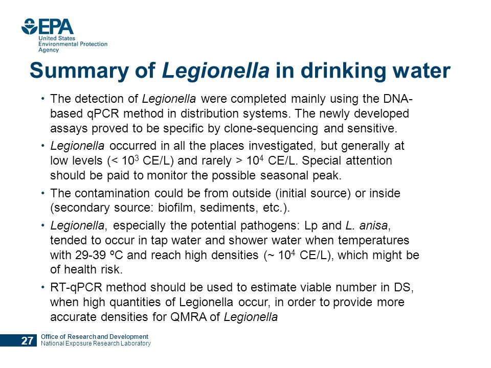 Office of Research and Development National Exposure Research Laboratory Summary of Legionella in drinking water The detection of Legionella were completed mainly using the DNA- based qPCR method in distribution systems.