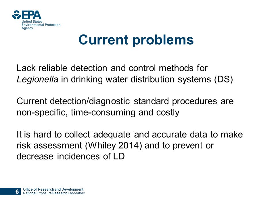 Office of Research and Development National Exposure Research Laboratory Current problems Lack reliable detection and control methods for Legionella in drinking water distribution systems (DS) Current detection/diagnostic standard procedures are non-specific, time-consuming and costly It is hard to collect adequate and accurate data to make risk assessment (Whiley 2014) and to prevent or decrease incidences of LD 6