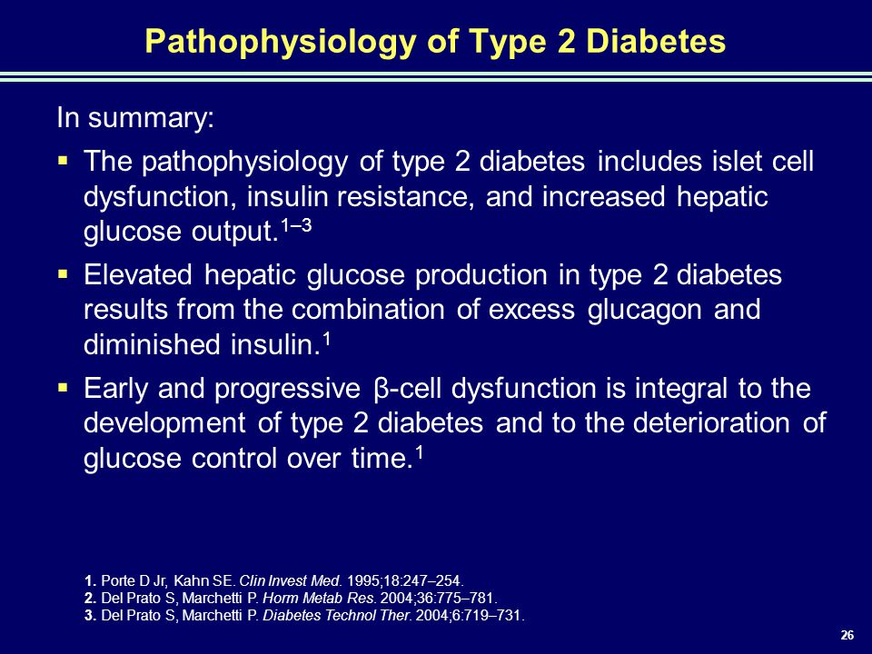 26 Pathophysiology of Type 2 Diabetes In summary:  The pathophysiology of type 2 diabetes includes islet cell dysfunction, insulin resistance, and in