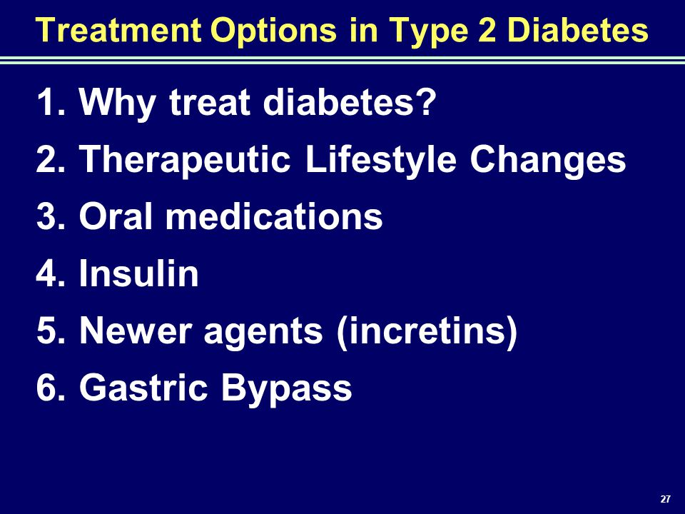 27 Treatment Options in Type 2 Diabetes 1. Why treat diabetes? 2. Therapeutic Lifestyle Changes 3. Oral medications 4. Insulin 5. Newer agents (incret