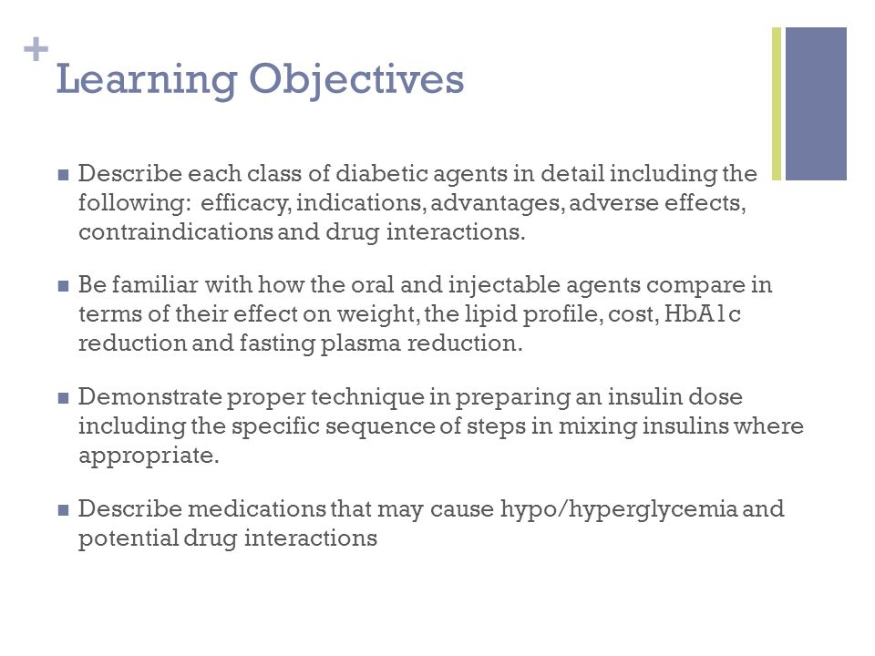 + Learning Objectives Describe each class of diabetic agents in detail including the following: efficacy, indications, advantages, adverse effects, contraindications and drug interactions.