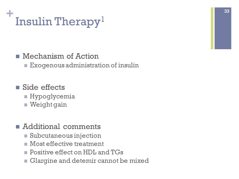 + Insulin Therapy 1 Mechanism of Action Exogenous administration of insulin Side effects Hypoglycemia Weight gain Additional comments Subcutaneous injection Most effective treatment Positive effect on HDL and TGs Glargine and detemir cannot be mixed 33