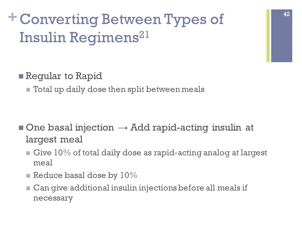+ Converting Between Types of Insulin Regimens 21 Regular to Rapid Total up daily dose then split between meals One basal injection → Add rapid-acting insulin at largest meal Give 10% of total daily dose as rapid-acting analog at largest meal Reduce basal dose by 10% Can give additional insulin injections before all meals if necessary 42