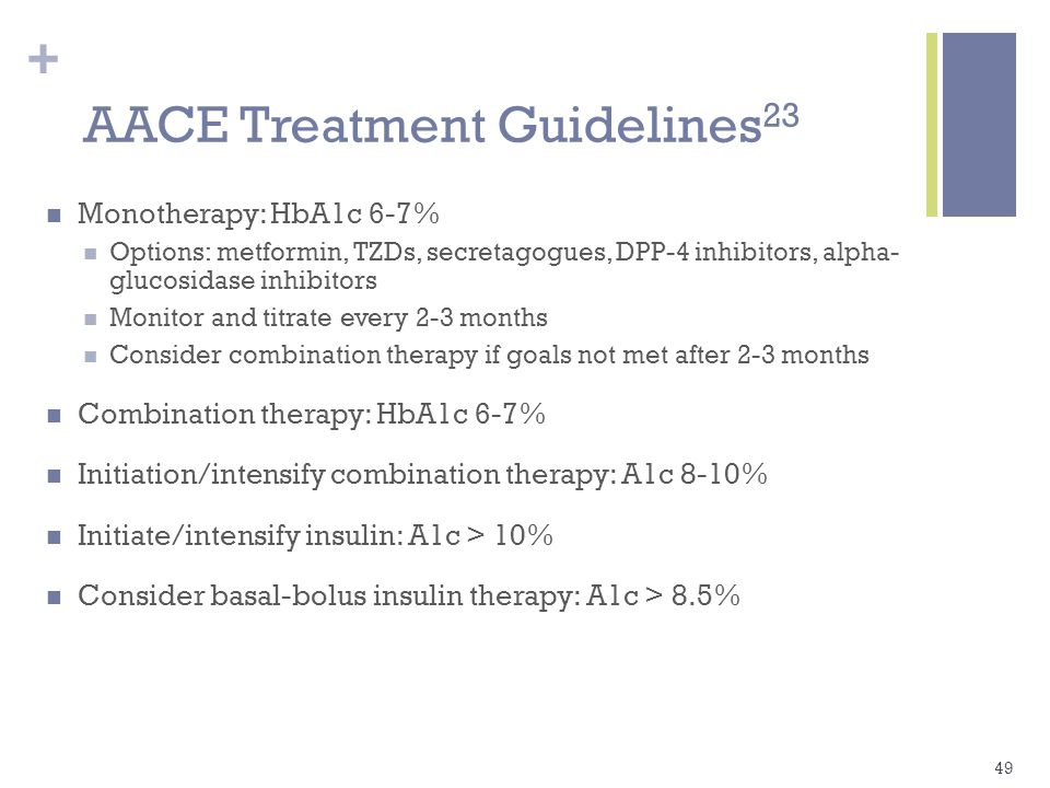 + AACE Treatment Guidelines 23 Monotherapy: HbA1c 6-7% Options: metformin, TZDs, secretagogues, DPP-4 inhibitors, alpha- glucosidase inhibitors Monitor and titrate every 2-3 months Consider combination therapy if goals not met after 2-3 months Combination therapy: HbA1c 6-7% Initiation/intensify combination therapy: A1c 8-10% Initiate/intensify insulin: A1c > 10% Consider basal-bolus insulin therapy: A1c > 8.5% 49