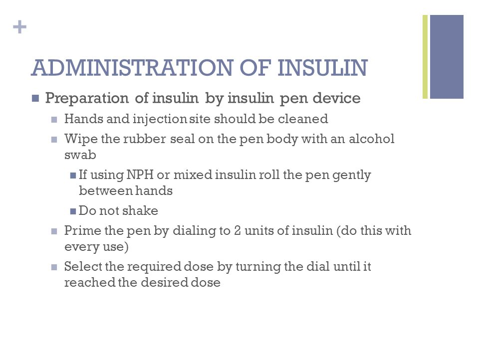 + ADMINISTRATION OF INSULIN Preparation of insulin by insulin pen device Hands and injection site should be cleaned Wipe the rubber seal on the pen body with an alcohol swab If using NPH or mixed insulin roll the pen gently between hands Do not shake Prime the pen by dialing to 2 units of insulin (do this with every use) Select the required dose by turning the dial until it reached the desired dose
