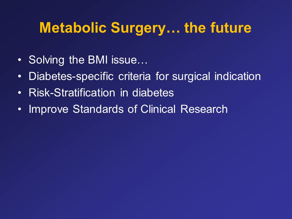 Metabolic Surgery… the future Solving the BMI issue… Diabetes-specific criteria for surgical indication Risk-Stratification in diabetes Improve Standa