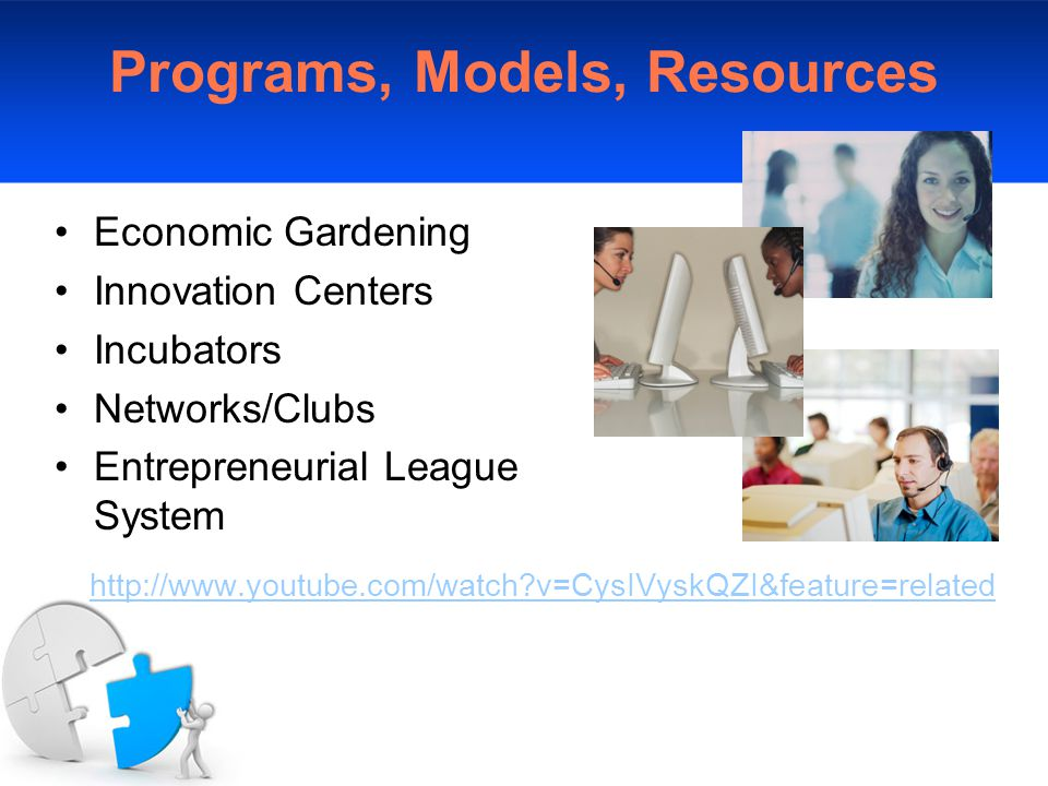 Programs, Models, Resources Economic Gardening Innovation Centers Incubators Networks/Clubs Entrepreneurial League System http://www.youtube.com/watch v=CysIVyskQZI&feature=related