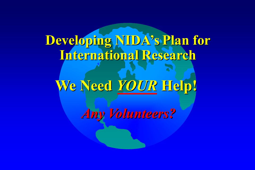 Developing NIDA's Plan for International Research Developing NIDA's Plan for International Research We Need YOUR Help.