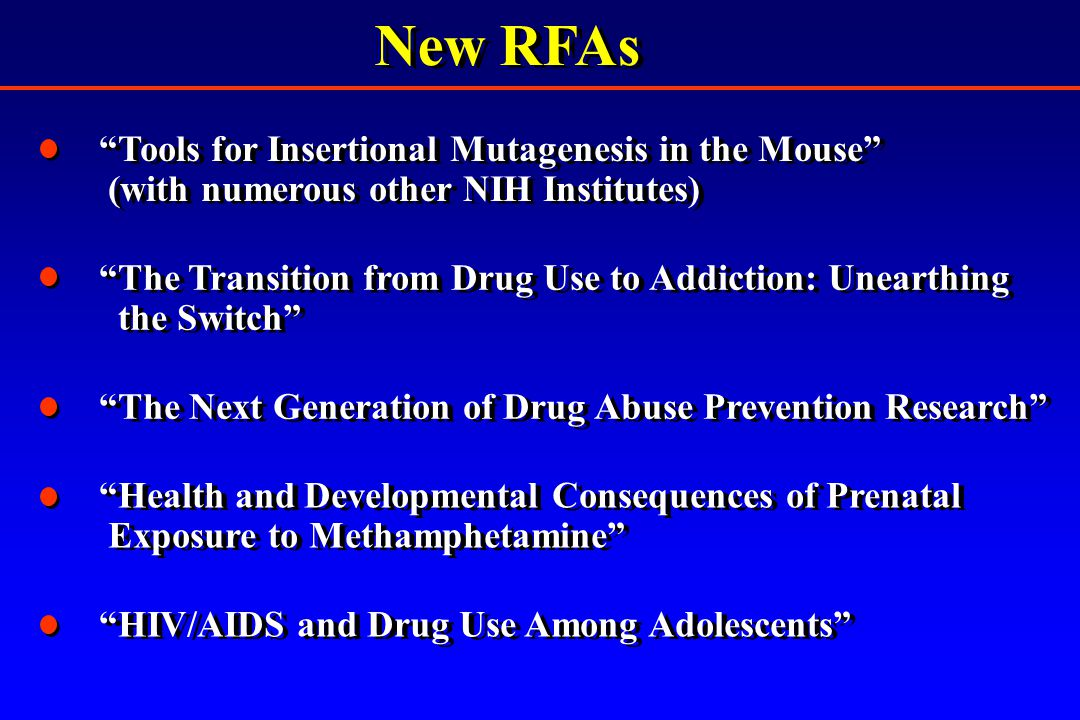 New RFAs The Transition from Drug Use to Addiction: Unearthing the Switch The Transition from Drug Use to Addiction: Unearthing the Switch The Next Generation of Drug Abuse Prevention Research Health and Developmental Consequences of Prenatal Exposure to Methamphetamine Health and Developmental Consequences of Prenatal Exposure to Methamphetamine Tools for Insertional Mutagenesis in the Mouse (with numerous other NIH Institutes) Tools for Insertional Mutagenesis in the Mouse (with numerous other NIH Institutes) HIV/AIDS and Drug Use Among Adolescents