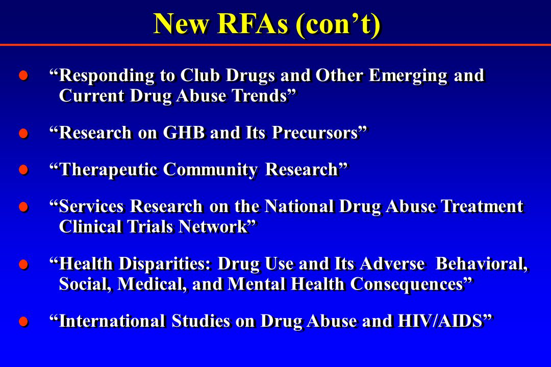 New RFAs (con't) Research on GHB and Its Precursors International Studies on Drug Abuse and HIV/AIDS Responding to Club Drugs and Other Emerging and Current Drug Abuse Trends Responding to Club Drugs and Other Emerging and Current Drug Abuse Trends Therapeutic Community Research Services Research on the National Drug Abuse Treatment Clinical Trials Network Services Research on the National Drug Abuse Treatment Clinical Trials Network Health Disparities: Drug Use and Its Adverse Behavioral, Social, Medical, and Mental Health Consequences Health Disparities: Drug Use and Its Adverse Behavioral, Social, Medical, and Mental Health Consequences