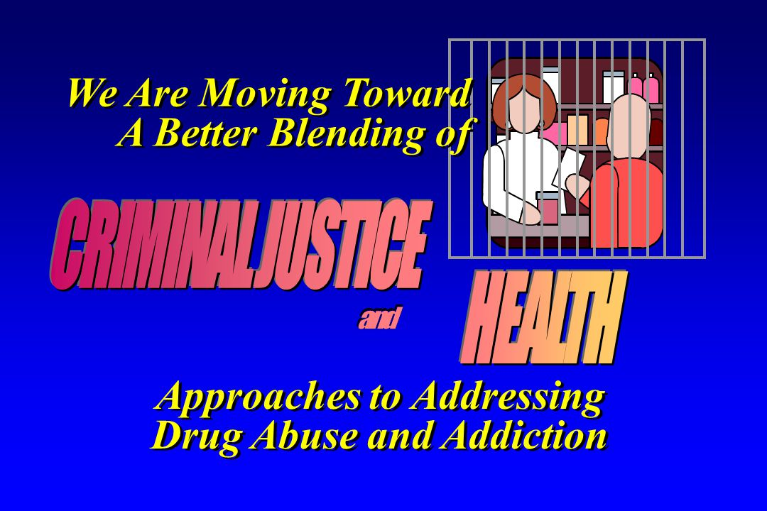 Approaches to Addressing Drug Abuse and Addiction Approaches to Addressing Drug Abuse and Addiction We Are Moving Toward A Better Blending of We Are Moving Toward A Better Blending of
