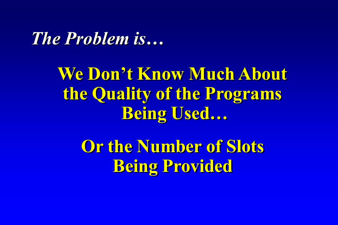 We Don't Know Much About the Quality of the Programs Being Used… We Don't Know Much About the Quality of the Programs Being Used… Or the Number of Slots Being Provided Or the Number of Slots Being Provided The Problem is…