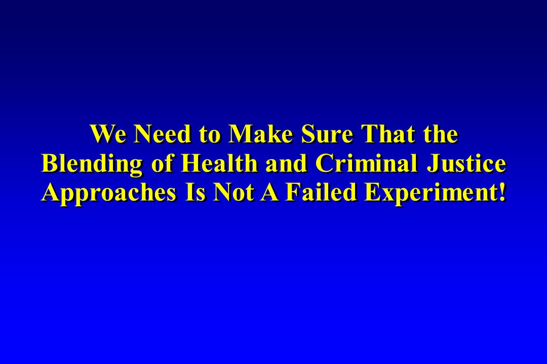 We Need to Make Sure That the Blending of Health and Criminal Justice Approaches Is Not A Failed Experiment.