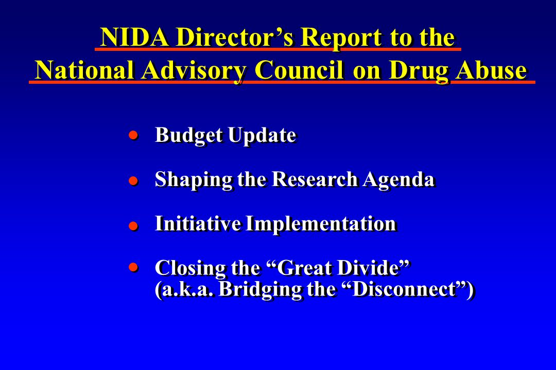 NIDA Director's Report to the National Advisory Council on Drug Abuse NIDA Director's Report to the National Advisory Council on Drug Abuse Budget Update Shaping the Research Agenda Initiative Implementation Closing the Great Divide (a.k.a.