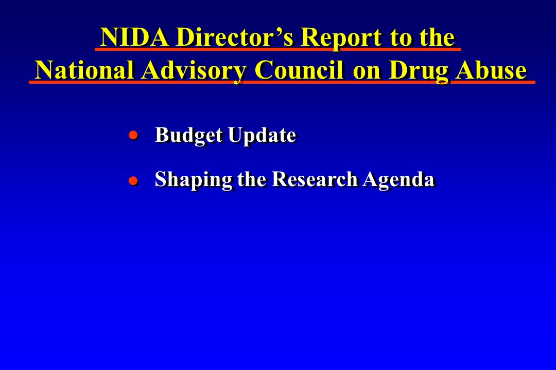 NIDA Director's Report to the National Advisory Council on Drug Abuse NIDA Director's Report to the National Advisory Council on Drug Abuse Budget Update Shaping the Research Agenda