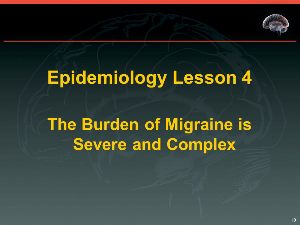 10 Epidemiology Lesson 4 The Burden of Migraine is Severe and Complex