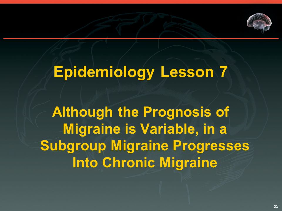 25 Epidemiology Lesson 7 Although the Prognosis of Migraine is Variable, in a Subgroup Migraine Progresses Into Chronic Migraine
