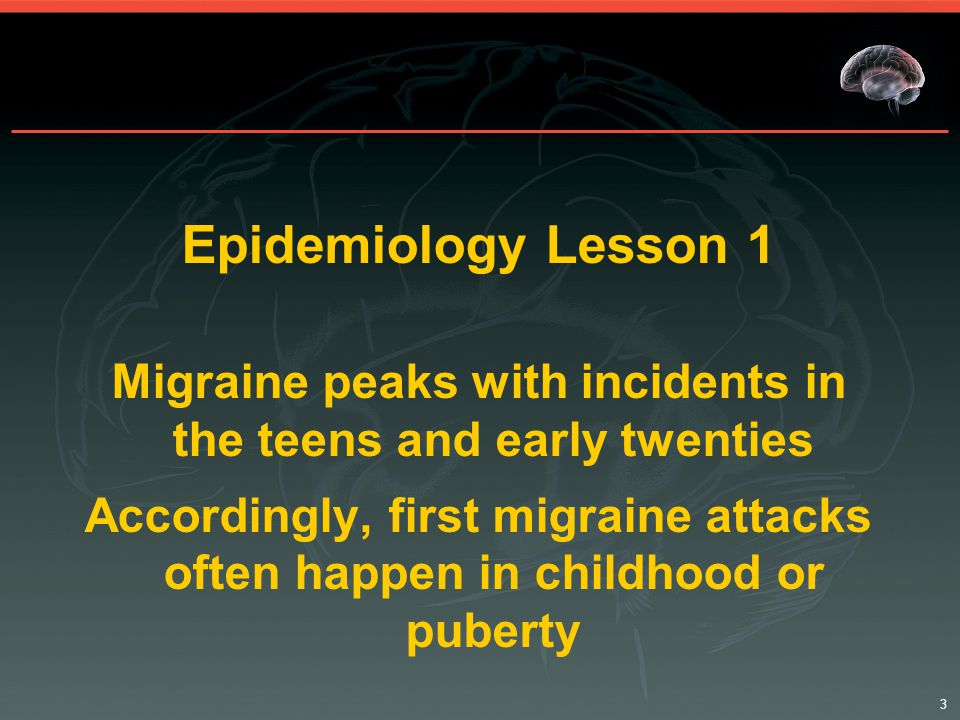3 Epidemiology Lesson 1 Migraine peaks with incidents in the teens and early twenties Accordingly, first migraine attacks often happen in childhood or puberty
