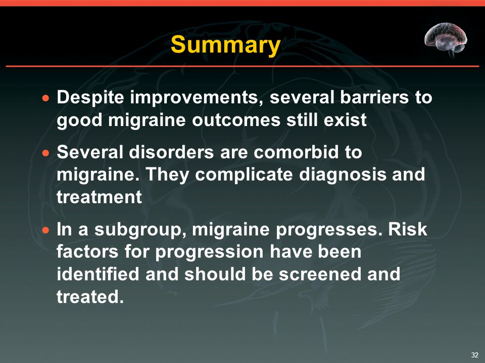 32 Summary  Despite improvements, several barriers to good migraine outcomes still exist  Several disorders are comorbid to migraine.