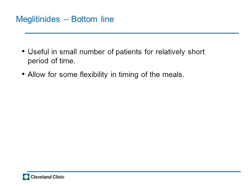 Meglitinides – Bottom line Useful in small number of patients for relatively short period of time. Allow for some flexibility in timing of the meals.