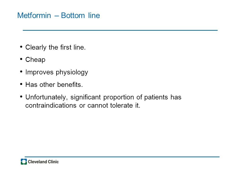 Metformin – Bottom line Clearly the first line. Cheap Improves physiology Has other benefits.