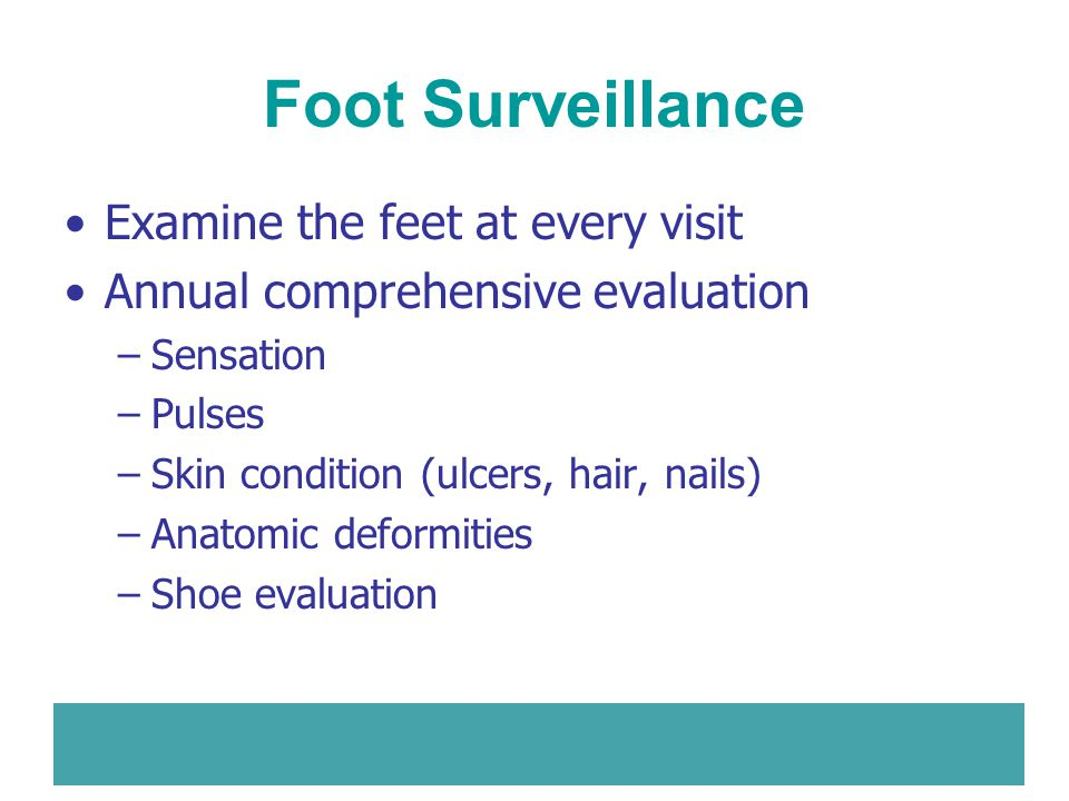 Foot Surveillance Examine the feet at every visit Annual comprehensive evaluation –Sensation –Pulses –Skin condition (ulcers, hair, nails) –Anatomic d