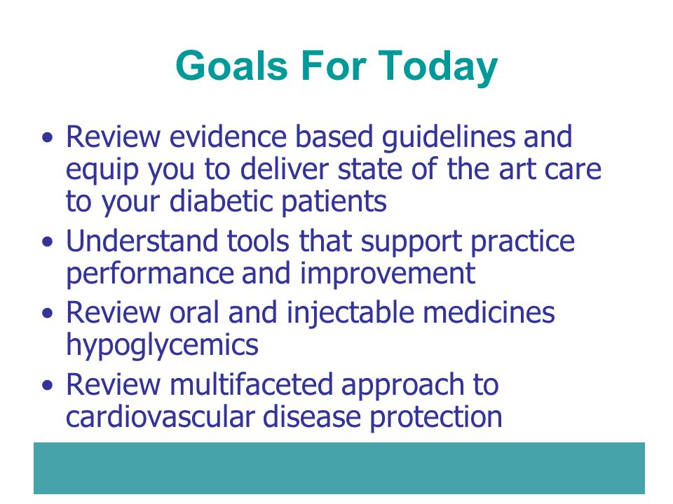 Goals For Today Review evidence based guidelines and equip you to deliver state of the art care to your diabetic patients Understand tools that suppor