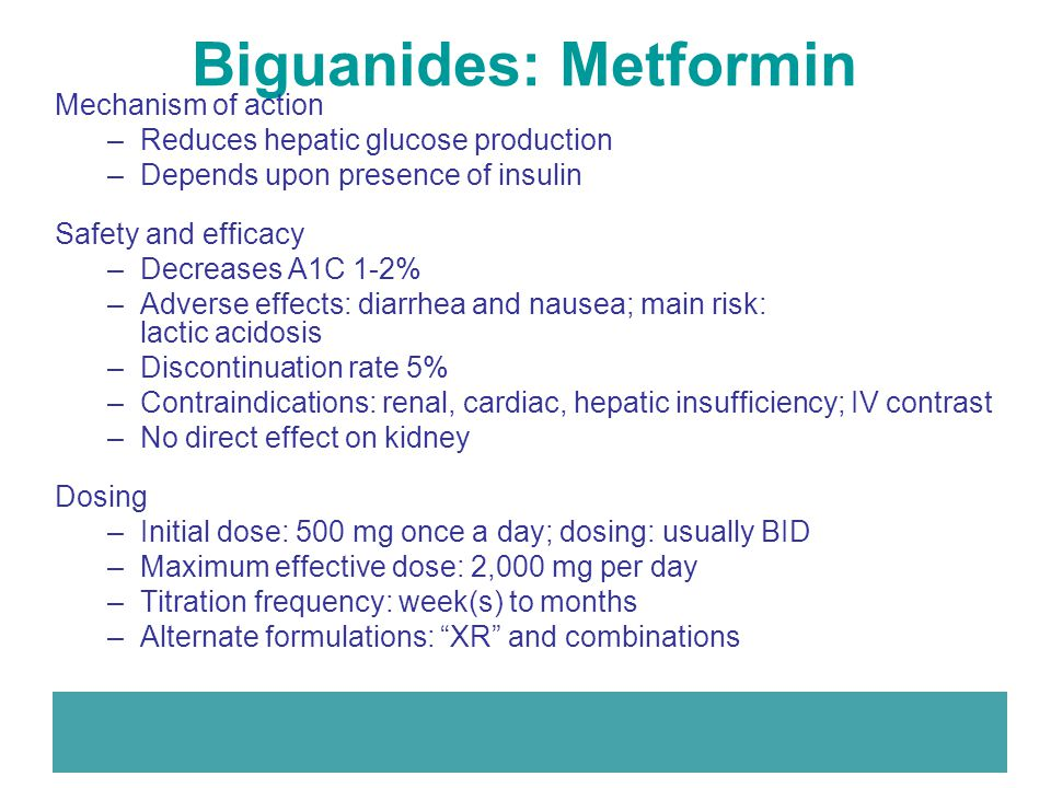 Biguanides: Metformin Mechanism of action –Reduces hepatic glucose production –Depends upon presence of insulin Safety and efficacy –Decreases A1C 1-2