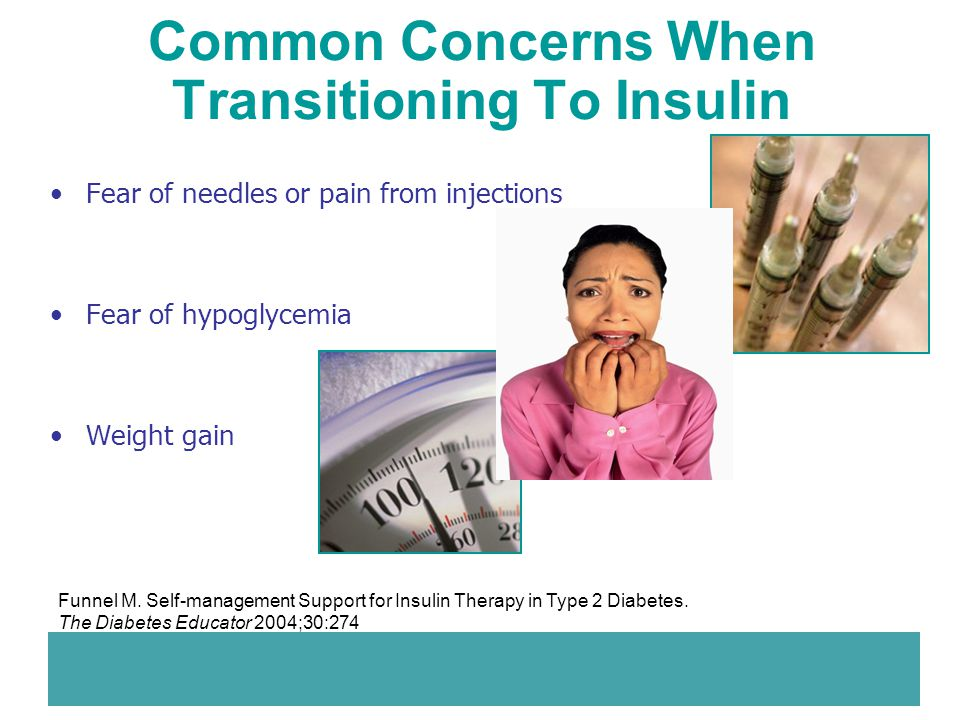 Common Concerns When Transitioning To Insulin Fear of needles or pain from injections Fear of hypoglycemia Weight gain Funnel M. Self-management Suppo