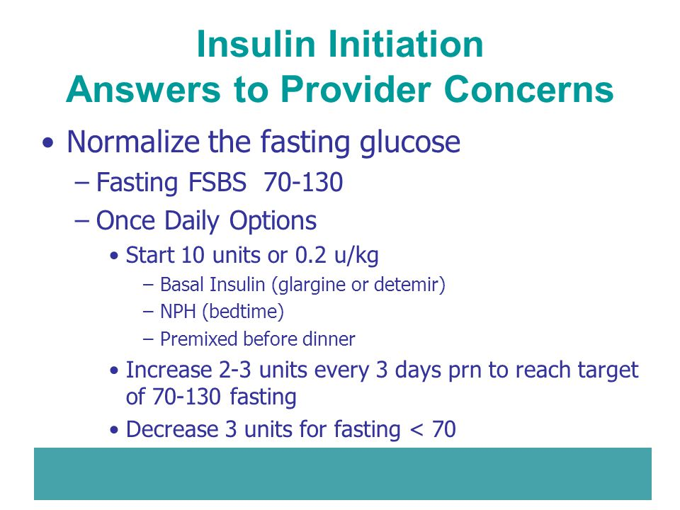 Insulin Initiation Answers to Provider Concerns Normalize the fasting glucose –Fasting FSBS 70-130 –Once Daily Options Start 10 units or 0.2 u/kg –Bas