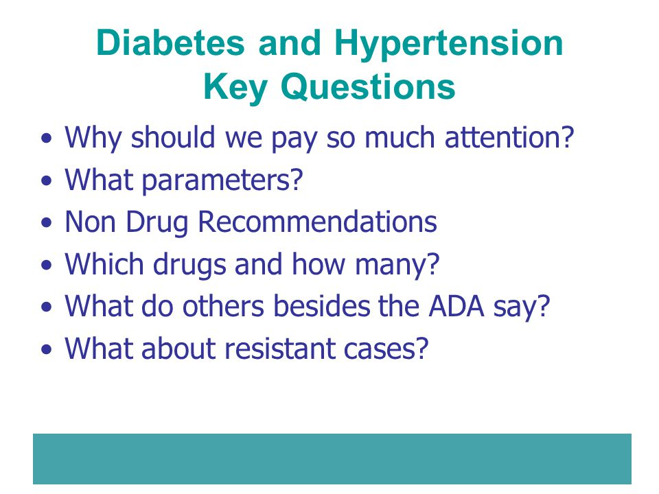 Diabetes and Hypertension Key Questions Why should we pay so much attention? What parameters? Non Drug Recommendations Which drugs and how many? What
