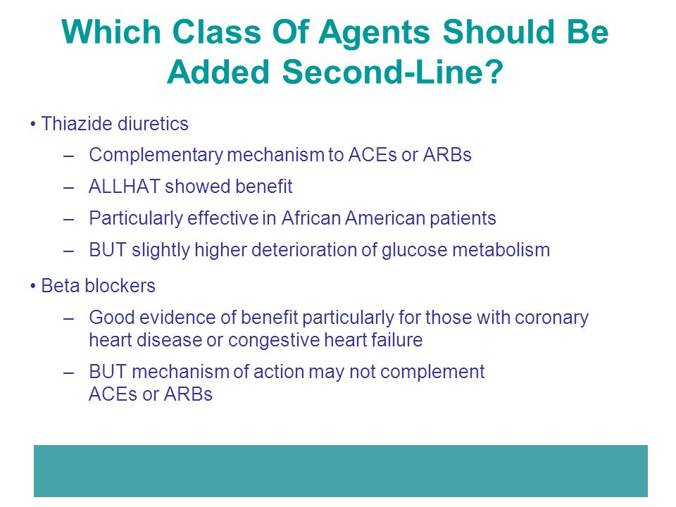 Which Class Of Agents Should Be Added Second-Line? Thiazide diuretics –Complementary mechanism to ACEs or ARBs –ALLHAT showed benefit –Particularly ef
