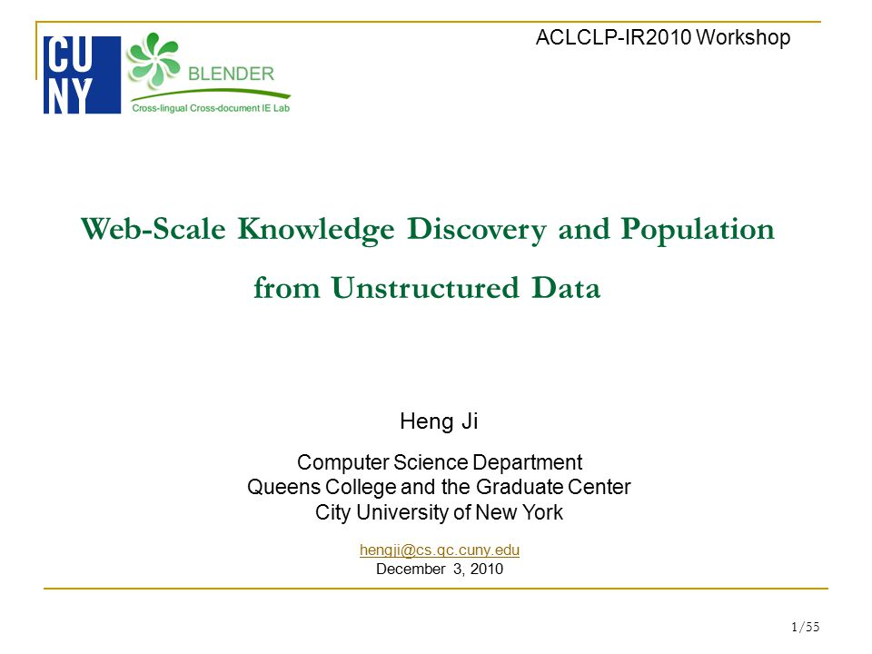 1/55 Web-Scale Knowledge Discovery and Population from Unstructured Data ACLCLP-IR2010 Workshop Heng Ji Computer Science Department Queens College and the Graduate Center City University of New York hengji@cs.qc.cuny.edu December 3, 2010