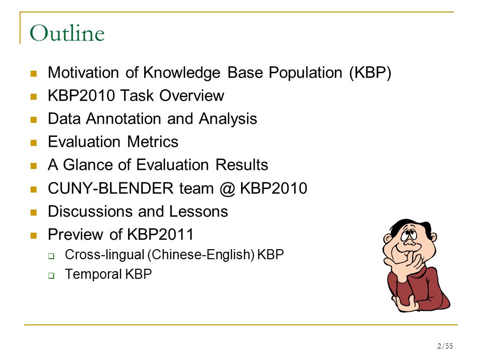 2/55 Outline Motivation of Knowledge Base Population (KBP) KBP2010 Task Overview Data Annotation and Analysis Evaluation Metrics A Glance of Evaluation Results CUNY-BLENDER team @ KBP2010 Discussions and Lessons Preview of KBP2011  Cross-lingual (Chinese-English) KBP  Temporal KBP