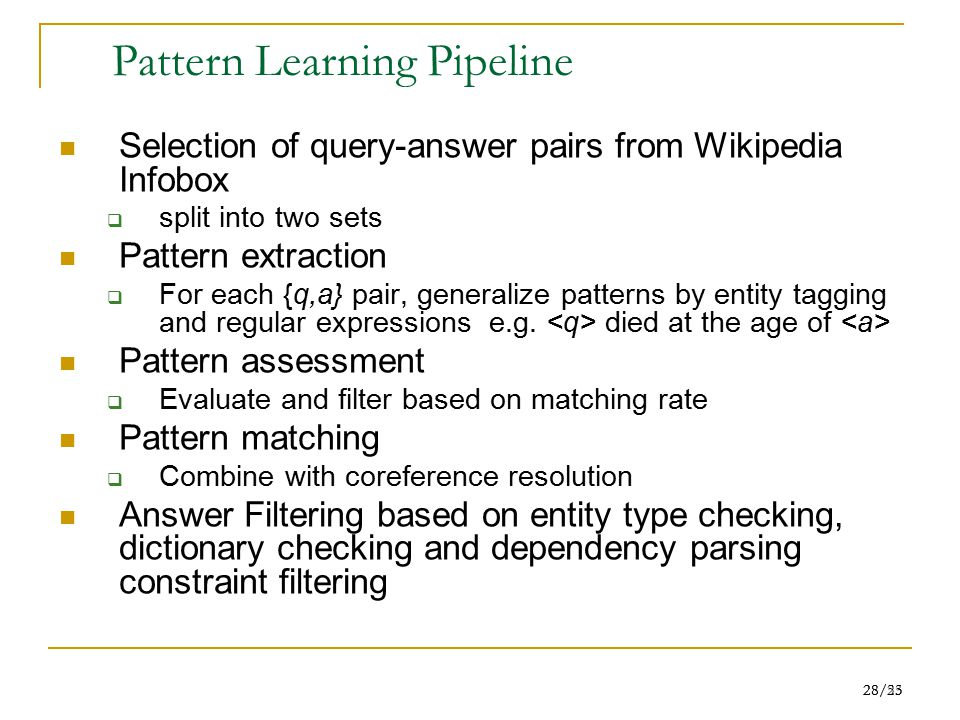28/55 28/23 Pattern Learning Pipeline Selection of query-answer pairs from Wikipedia Infobox  split into two sets Pattern extraction  For each {q,a} pair, generalize patterns by entity tagging and regular expressions e.g.