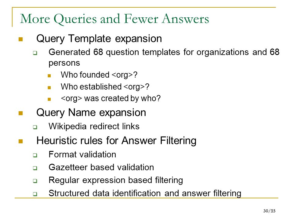 30/55 30/23 More Queries and Fewer Answers Query Template expansion  Generated 68 question templates for organizations and 68 persons Who founded .
