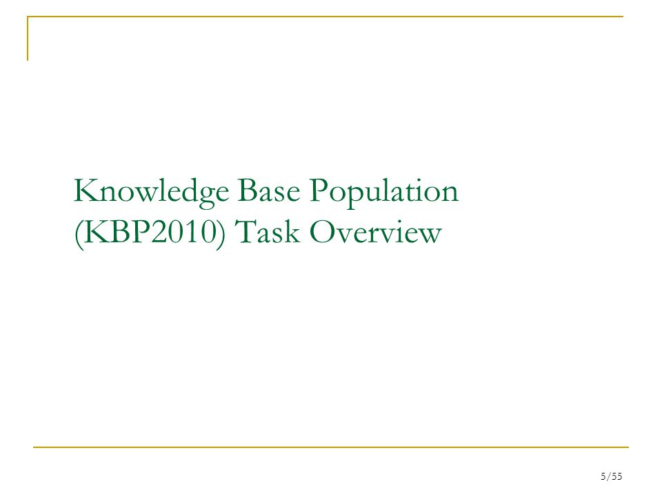 6/55 KBP Setup Knowledge Base (KB)  Attributes (a.k.a., slots ) derived from Wikipedia infoboxes are used to create the reference KB Source Collection  A large corpus of newswire and web documents (>1.3 million docs) is provided for systems to discover information to expand and populate KB