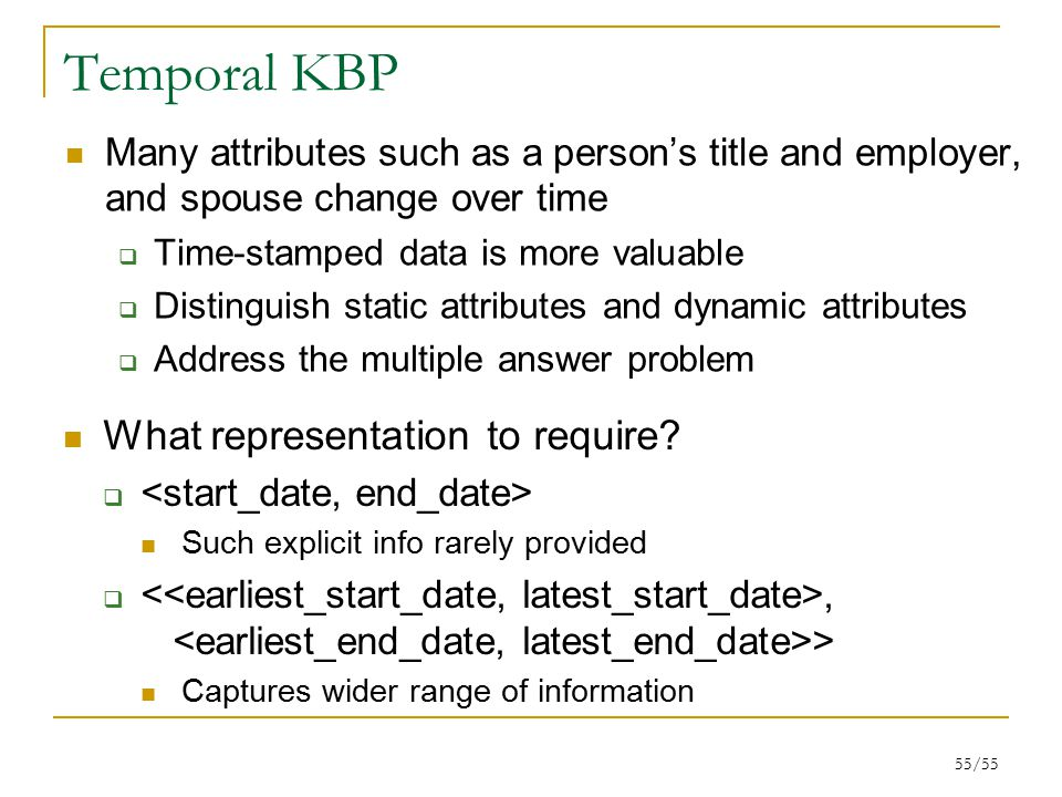 55/55 Temporal KBP Many attributes such as a person's title and employer, and spouse change over time  Time-stamped data is more valuable  Distinguish static attributes and dynamic attributes  Address the multiple answer problem What representation to require.