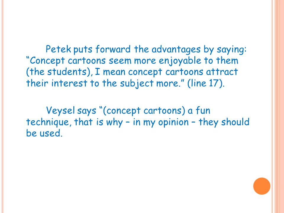 Petek puts forward the advantages by saying: Concept cartoons seem more enjoyable to them (the students), I mean concept cartoons attract their interest to the subject more. (line 17).