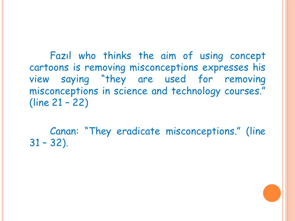 Fazıl who thinks the aim of using concept cartoons is removing misconceptions expresses his view saying they are used for removing misconceptions in science and technology courses. (line 21 – 22) Canan: They eradicate misconceptions. (line 31 – 32).
