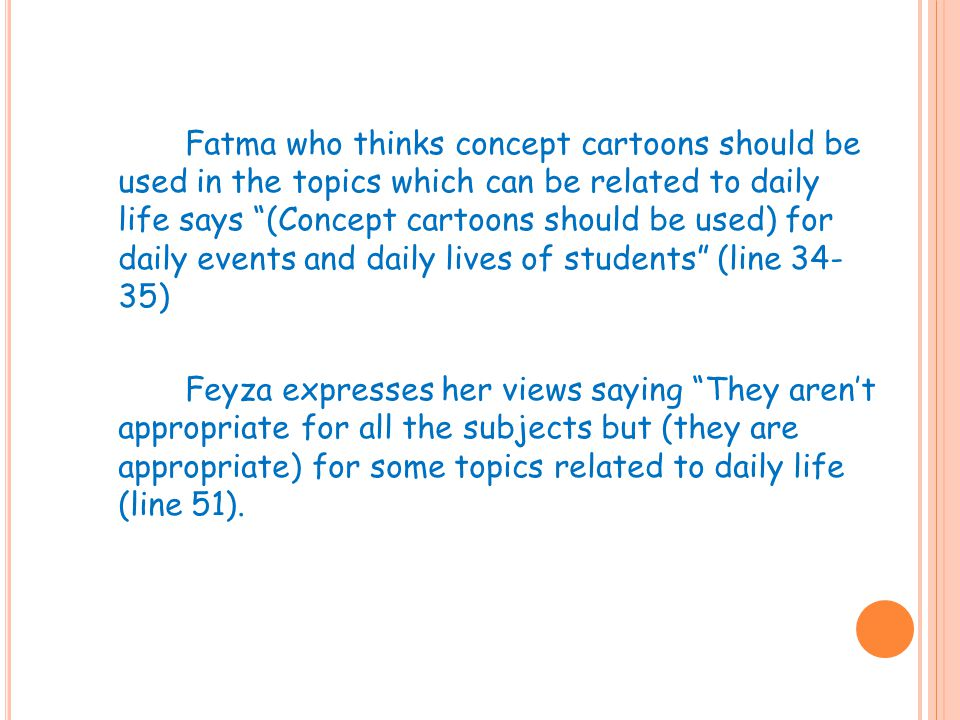 Fatma who thinks concept cartoons should be used in the topics which can be related to daily life says (Concept cartoons should be used) for daily events and daily lives of students (line 34- 35) Feyza expresses her views saying They aren't appropriate for all the subjects but (they are appropriate) for some topics related to daily life (line 51).