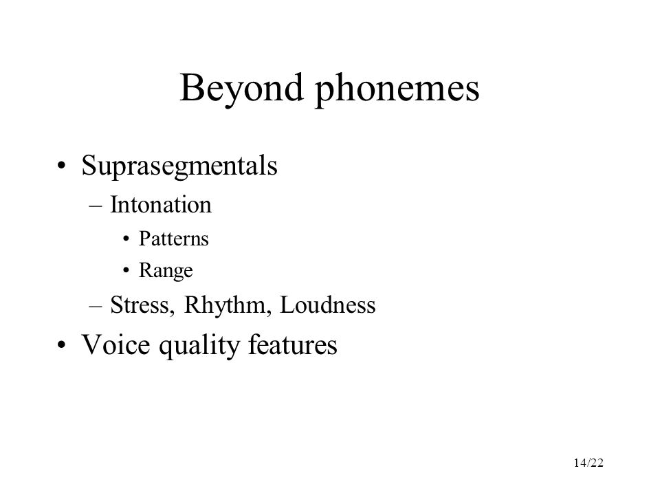 14/22 Beyond phonemes Suprasegmentals –Intonation Patterns Range –Stress, Rhythm, Loudness Voice quality features