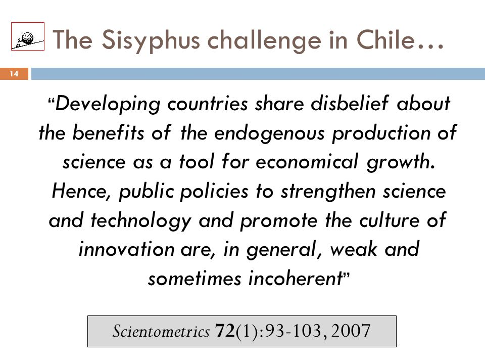 """The Sisyphus challenge in Chile… 14 """" Developing countries share disbelief about the benefits of the endogenous production of science as a tool for ec"""