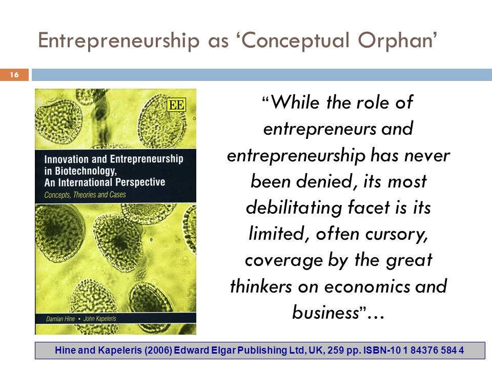 Entrepreneurship as 'Conceptual Orphan' While the role of entrepreneurs and entrepreneurship has never been denied, its most debilitating facet is its limited, often cursory, coverage by the great thinkers on economics and business … Hine and Kapeleris (2006) Edward Elgar Publishing Ltd, UK, 259 pp.