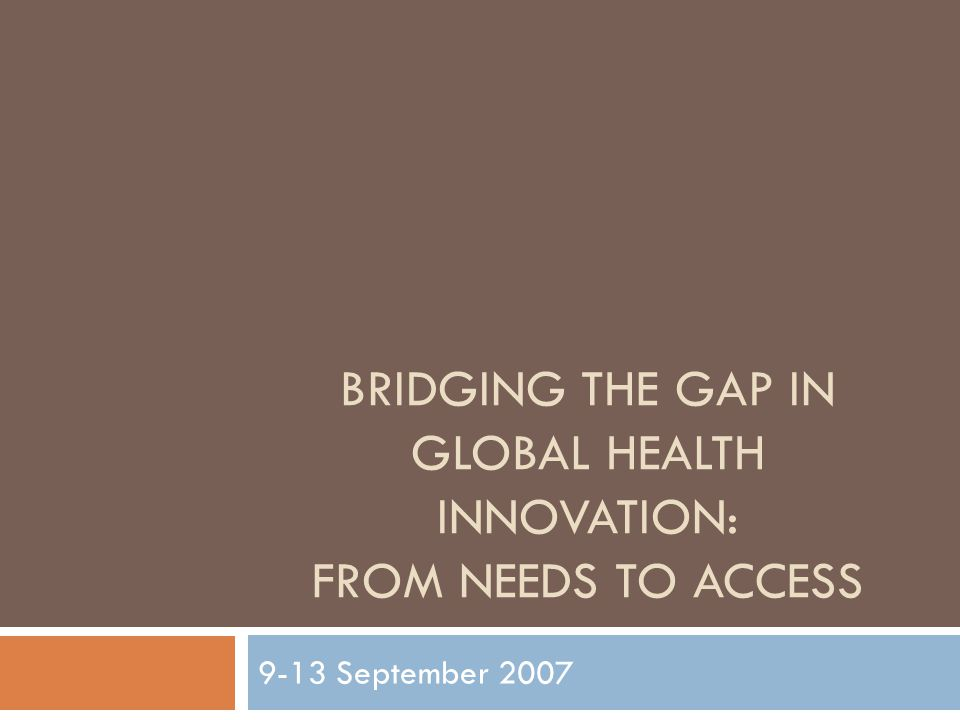 BRIDGING THE GAP IN GLOBAL HEALTH INNOVATION: FROM NEEDS TO ACCESS 9-13 September 2007
