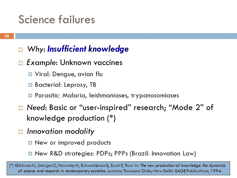 Science failures  Why: Insufficient knowledge  Example: Unknown vaccines  Viral: Dengue, avian flu  Bacterial: Leprosy, TB  Parasitic: Malaria, l